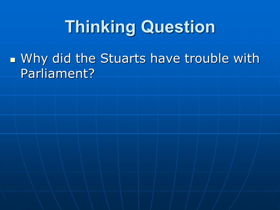 Thinking Question Why did the Stuarts have trouble with Parliament? Why did the Stuarts have trouble with Parliament?