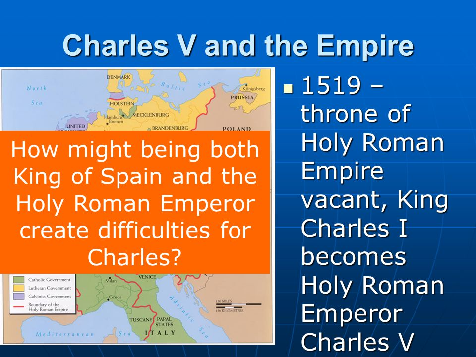 Charles V and the Empire 1519 – throne of Holy Roman Empire vacant, King Charles I becomes Holy Roman Emperor Charles V 1519 – throne of Holy Roman Em