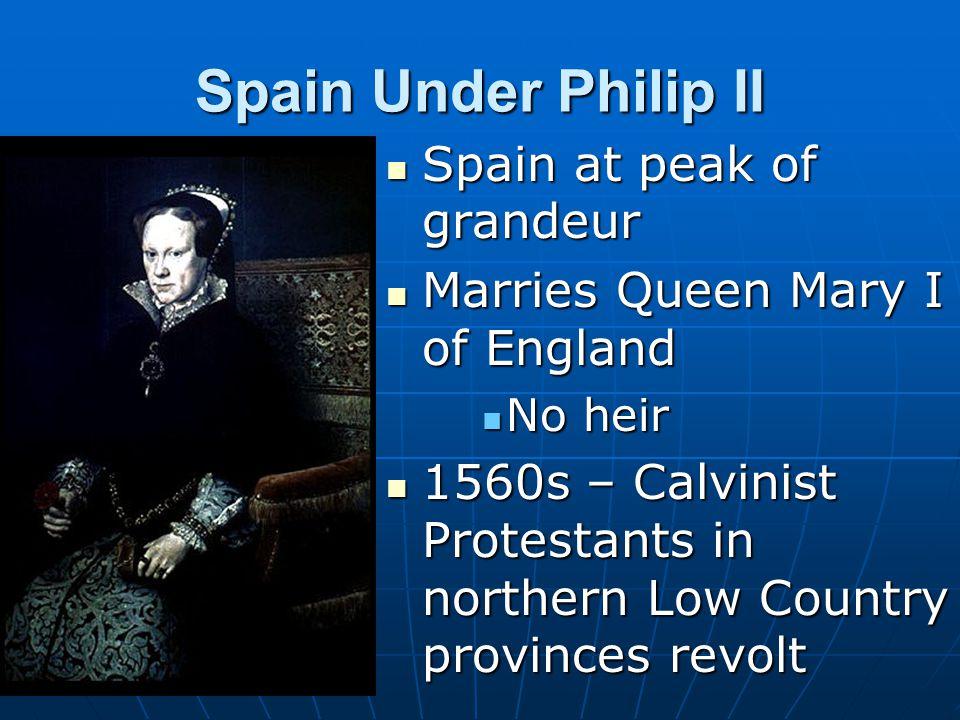 Spain Under Philip II Spain at peak of grandeur Spain at peak of grandeur Marries Queen Mary I of England Marries Queen Mary I of England No heir No h