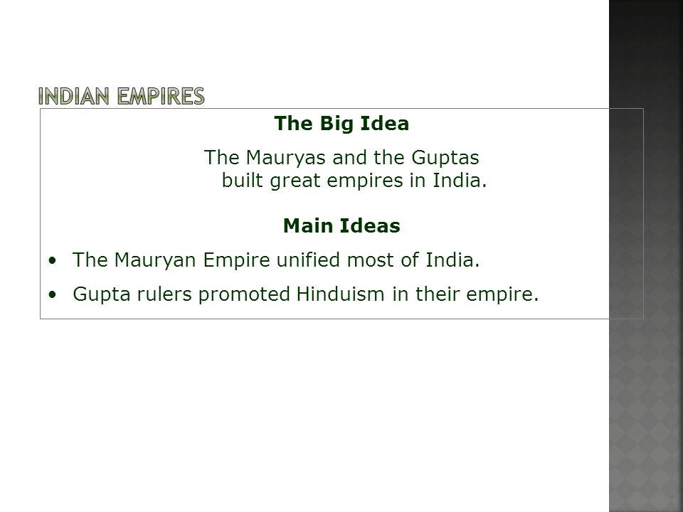 The Big Idea The Mauryas and the Guptas built great empires in India. Main Ideas The Mauryan Empire unified most of India. Gupta rulers promoted Hindu
