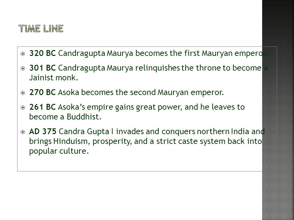  320 BC Candragupta Maurya becomes the first Mauryan emperor.  301 BC Candragupta Maurya relinquishes the throne to become a Jainist monk.  270 BC