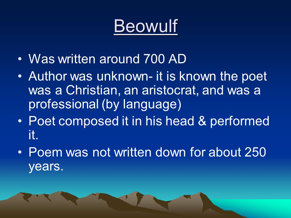 Beowulf Was written around 700 AD Author was unknown- it is known the poet was a Christian, an aristocrat, and was a professional (by language) Poet c