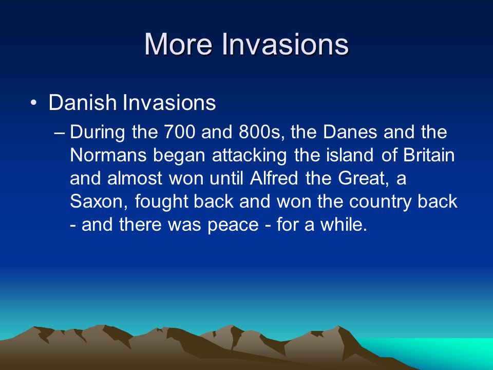 More Invasions Danish Invasions –During the 700 and 800s, the Danes and the Normans began attacking the island of Britain and almost won until Alfred
