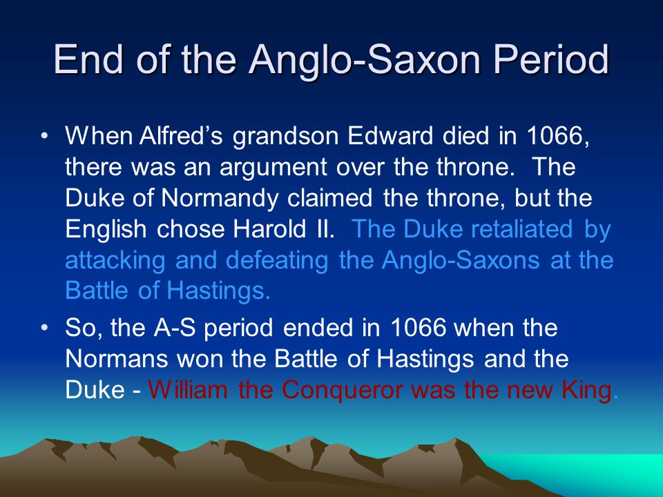 End of the Anglo-Saxon Period When Alfred's grandson Edward died in 1066, there was an argument over the throne. The Duke of Normandy claimed the thro