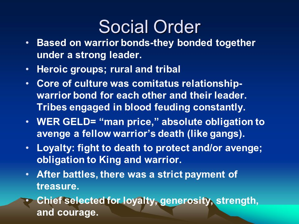 Social Order Based on warrior bonds-they bonded together under a strong leader. Heroic groups; rural and tribal Core of culture was comitatus relation