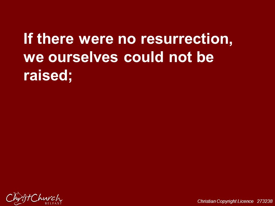 Christian Copyright Licence 273238 If there were no resurrection, we ourselves could not be raised;