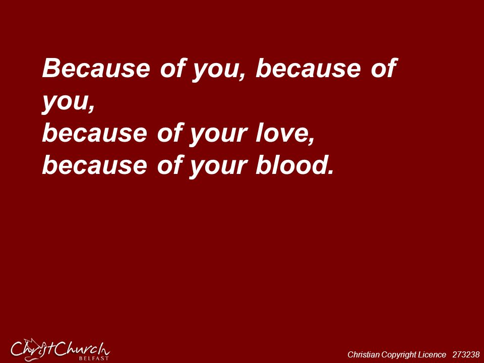 Christian Copyright Licence 273238 Because of you, because of you, because of your love, because of your blood.