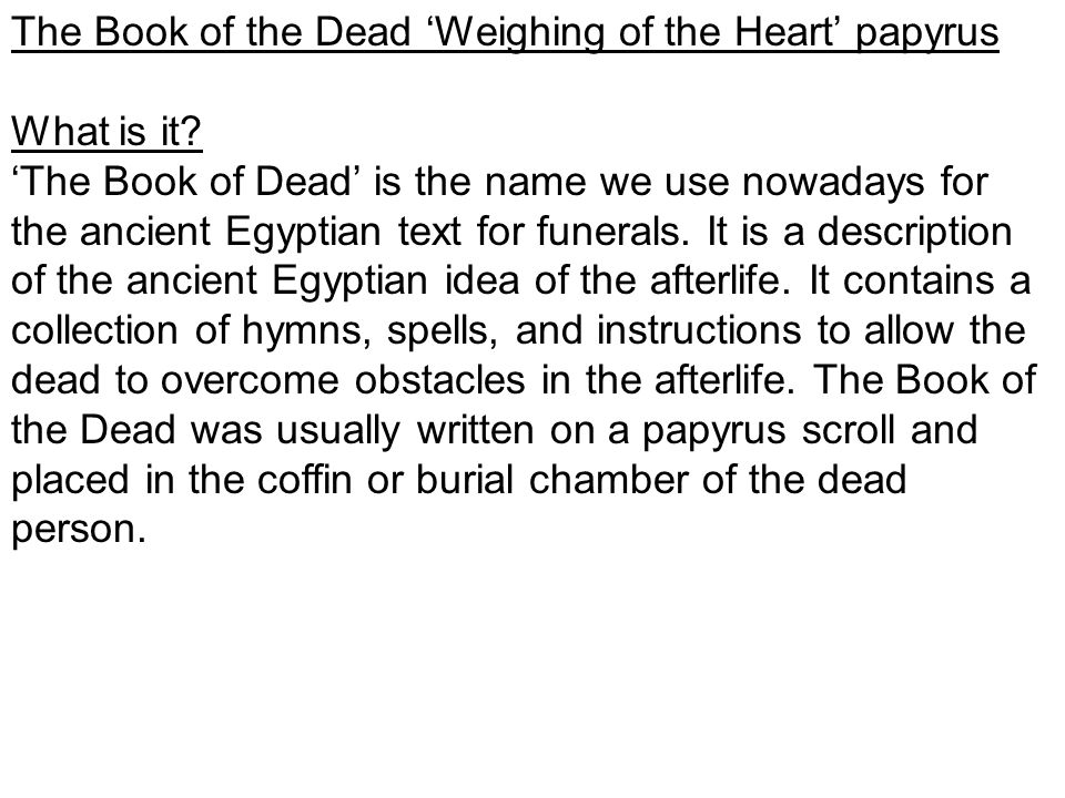 The Book of the Dead 'Weighing of the Heart' papyrus What is it? 'The Book of Dead' is the name we use nowadays for the ancient Egyptian text for fune