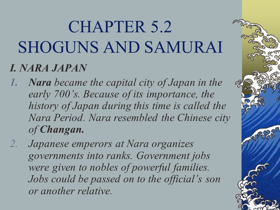 CHAPTER 5.2 SHOGUNS AND SAMURAI I. NARA JAPAN 1.Nara became the capital city of Japan in the early 700's. Because of its importance, the history of Ja