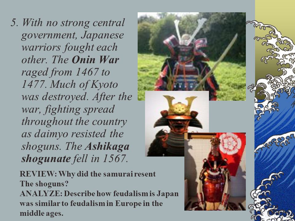 5. With no strong central government, Japanese warriors fought each other. The Onin War raged from 1467 to 1477. Much of Kyoto was destroyed. After th