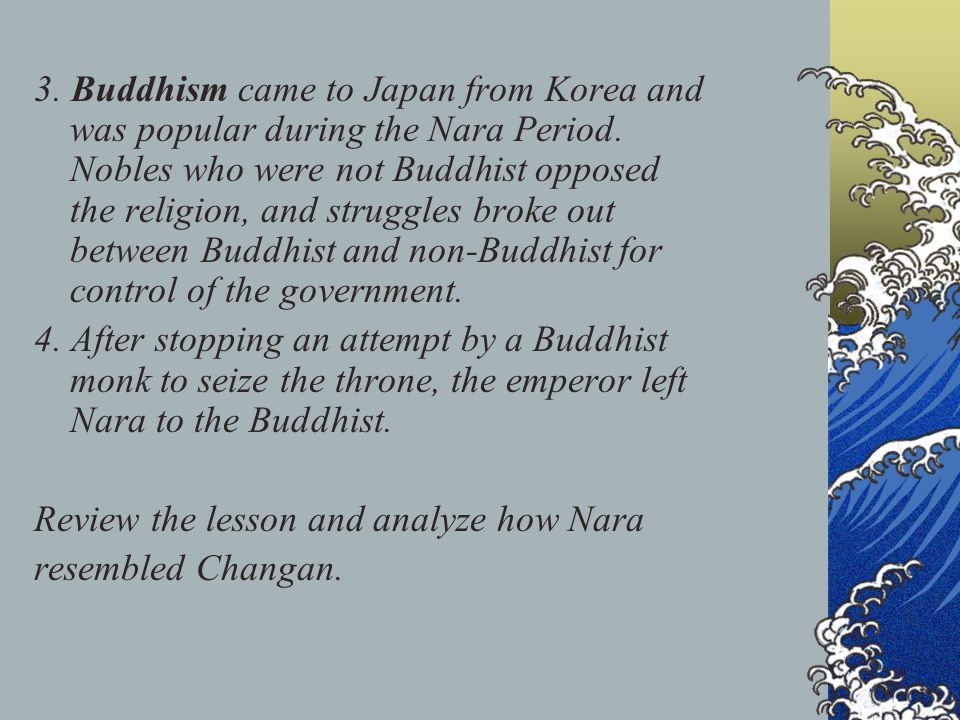 3. Buddhism came to Japan from Korea and was popular during the Nara Period. Nobles who were not Buddhist opposed the religion, and struggles broke ou