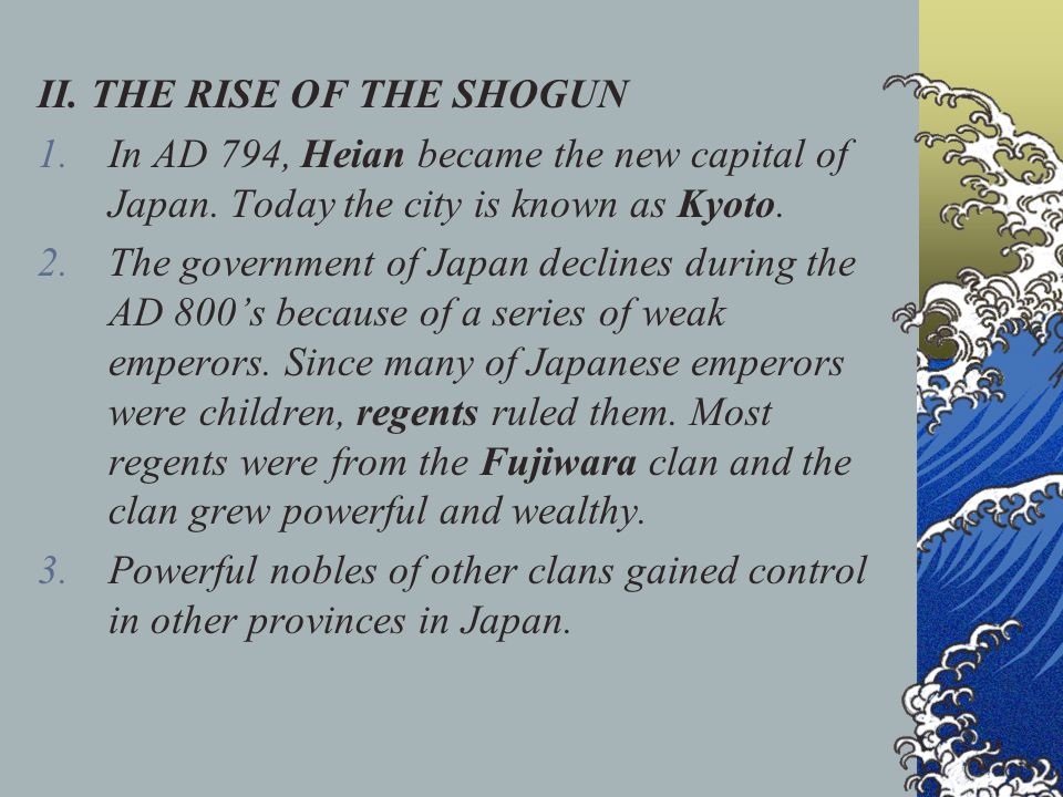 II. THE RISE OF THE SHOGUN 1.In AD 794, Heian became the new capital of Japan. Today the city is known as Kyoto. 2.The government of Japan declines du
