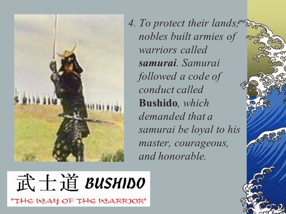 4. To protect their lands, nobles built armies of warriors called samurai. Samurai followed a code of conduct called Bushido, which demanded that a sa