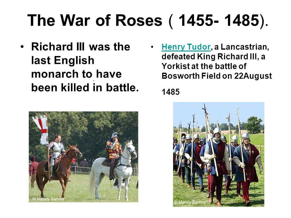 The War of Roses ( 1455- 1485). Richard III was the last English monarch to have been killed in battle. Henry Tudor, a Lancastrian, defeated King Rich