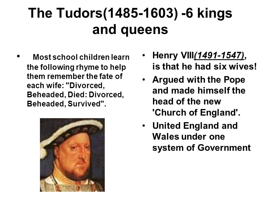 The Tudors(1485-1603) -6 kings and queens Most school children learn the following rhyme to help them remember the fate of each wife: