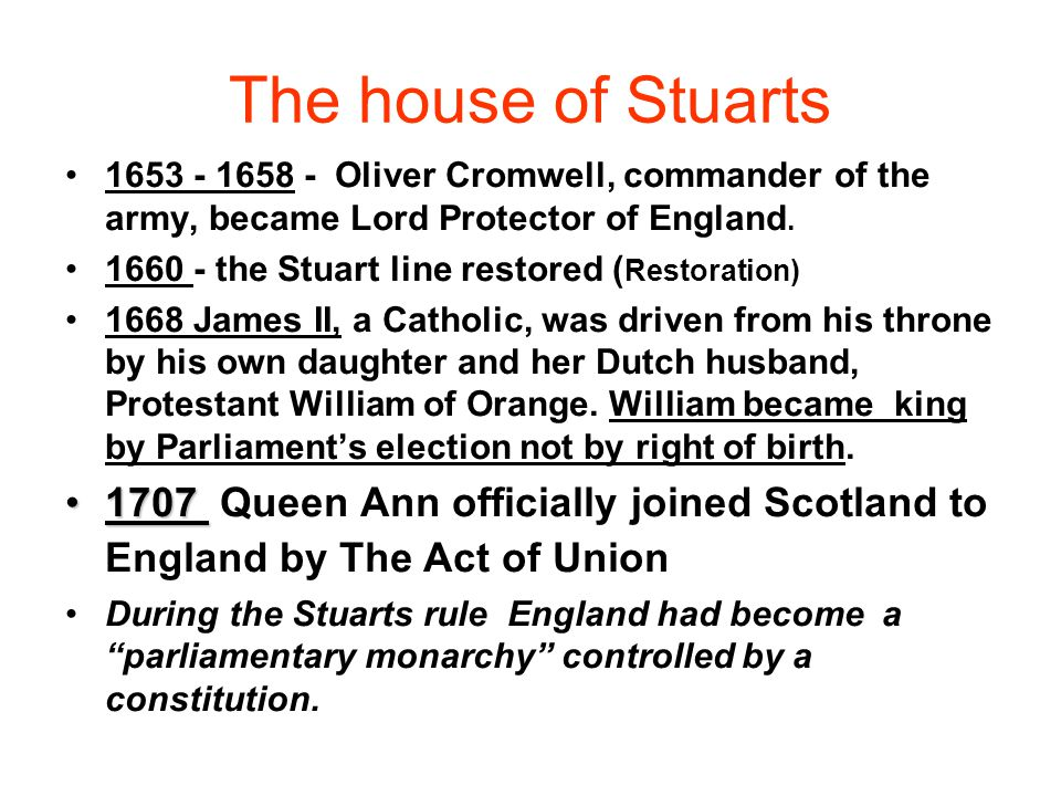 The house of Stuarts 1653 - 1658 - Oliver Cromwell, commander of the army, became Lord Protector of England. 1660 - the Stuart line restored ( Restora