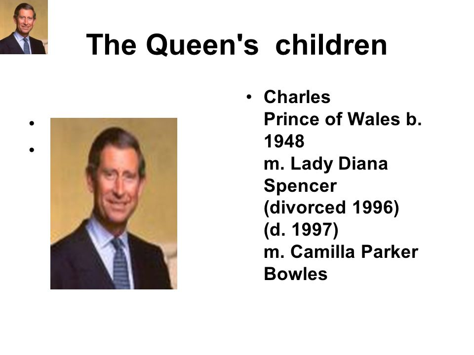 The Queen's children Charles Prince of Wales b. 1948 m. Lady Diana Spencer (divorced 1996) (d. 1997) m. Camilla Parker Bowles
