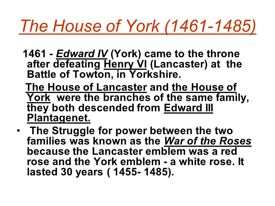The House of York (1461-1485) 1461 - Edward IV (York) came to the throne after defeating Henry VI (Lancaster) at the Battle of Towton, in Yorkshire. T