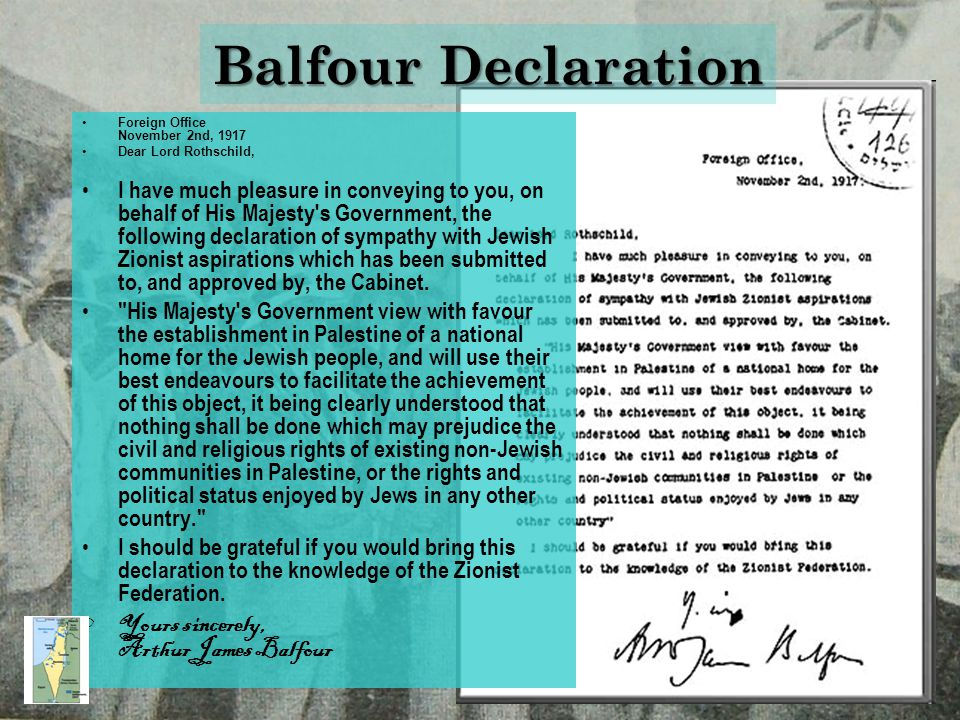 Balfour Declaration Foreign Office November 2nd, 1917 Dear Lord Rothschild, I have much pleasure in conveying to you, on behalf of His Majesty s Government, the following declaration of sympathy with Jewish Zionist aspirations which has been submitted to, and approved by, the Cabinet.