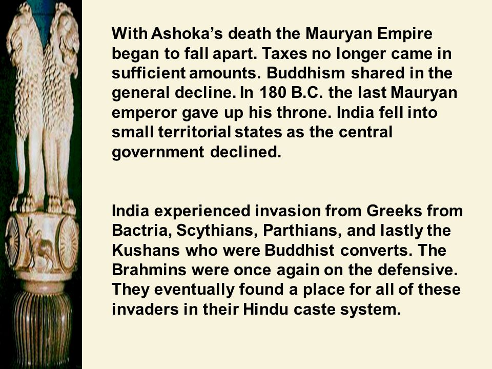 With Ashoka's death the Mauryan Empire began to fall apart. Taxes no longer came in sufficient amounts. Buddhism shared in the general decline. In 180