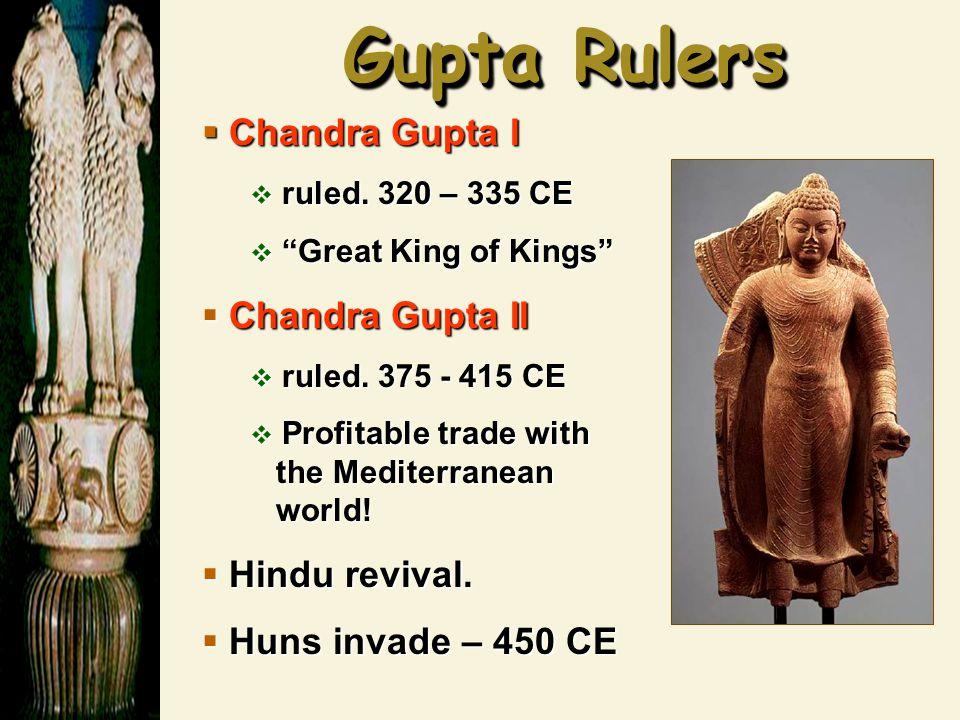"Gupta Rulers  Chandra Gupta I  ruled. 320 – 335 CE  ""Great King of Kings""  Chandra Gupta II  ruled. 375 - 415 CE  Profitable trade with the Medi"