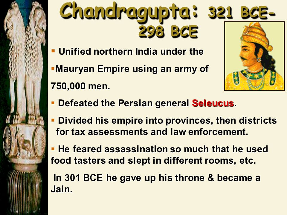 Chandragupta : 321 BCE- 298 BCE  Unified northern India under the  Mauryan Empire using an army of 750,000 men.  Defeated the Persian general Seleu