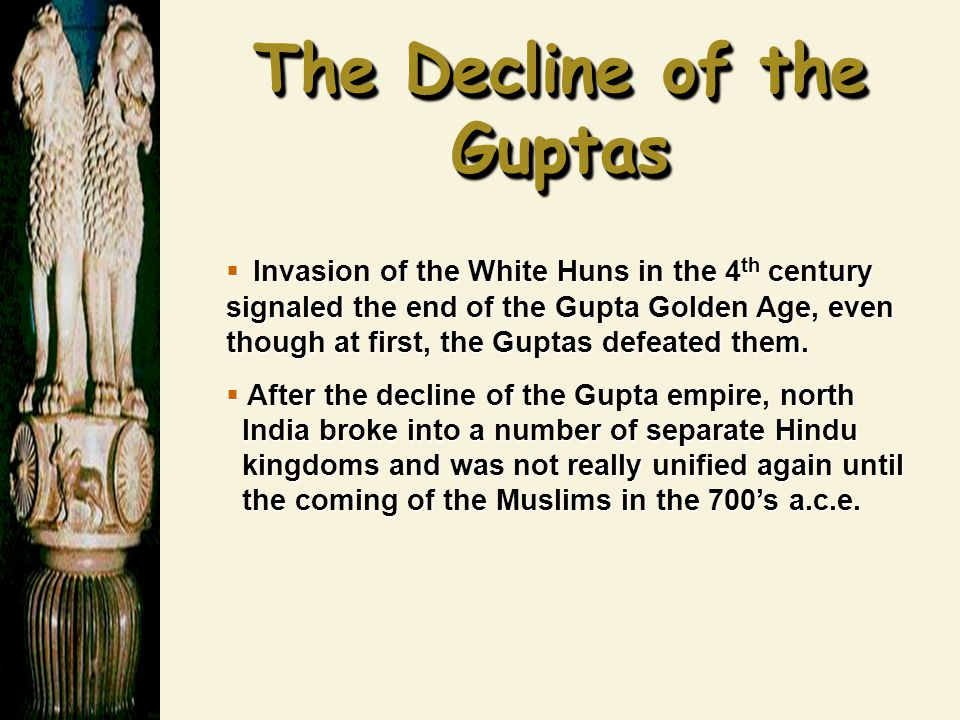 The Decline of the Guptas  Invasion of the White Huns in the 4 th century signaled the end of the Gupta Golden Age, even though at first, the Guptas defeated them.