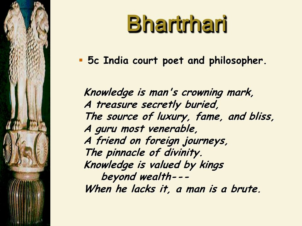 BhartrhariBhartrhari  5c India court poet and philosopher. Knowledge is man's crowning mark, A treasure secretly buried, The source of luxury, fame,