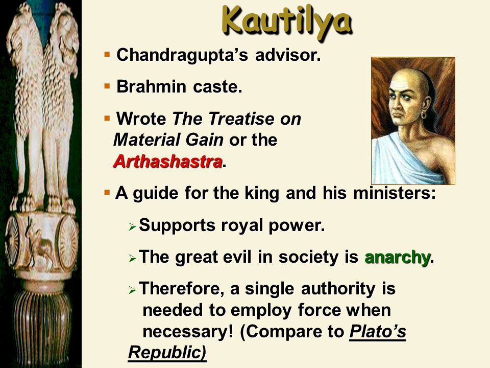 KautilyaKautilya  Chandragupta's advisor.  Brahmin caste.  Wrote The Treatise on Material Gain or the Arthashastra.  A guide for the king and his