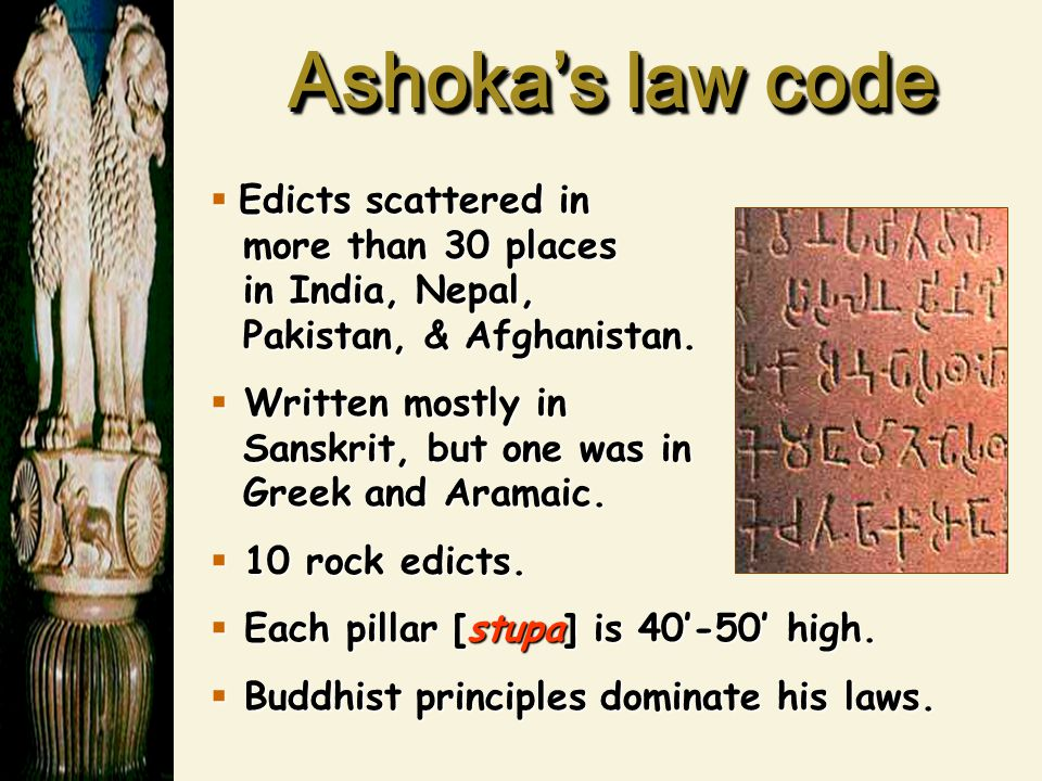 Ashoka's law code  Edicts scattered in more than 30 places in India, Nepal, Pakistan, & Afghanistan.  Written mostly in Sanskrit, but one was in Gre