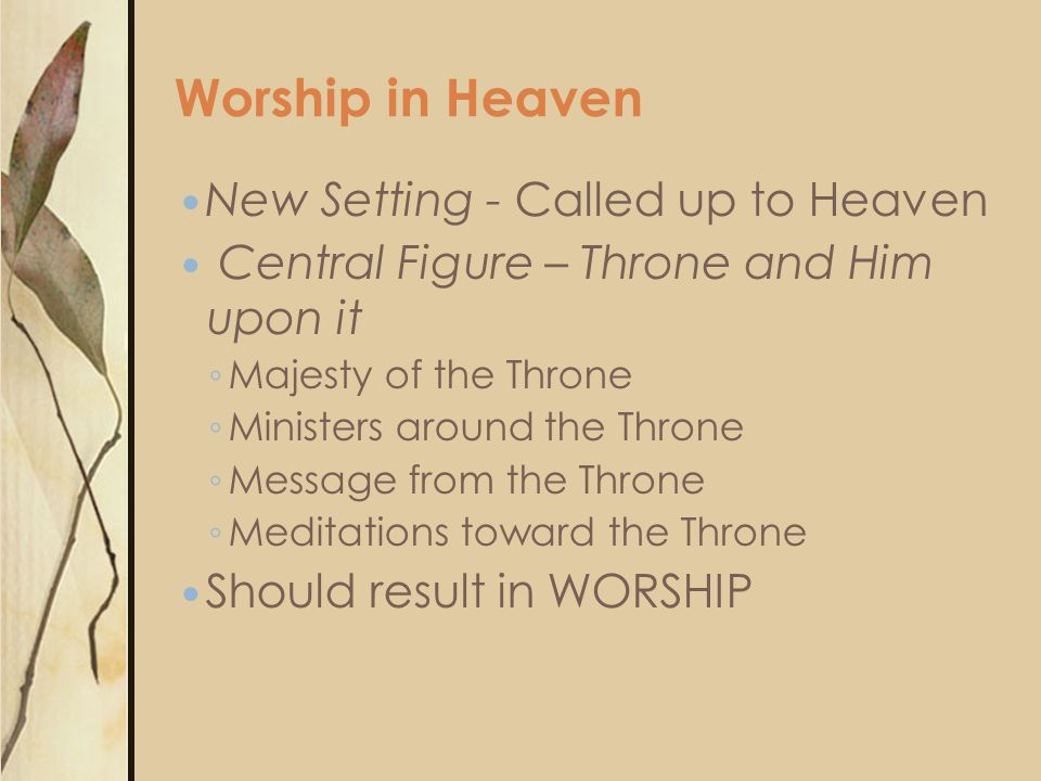 New Setting - Called up to Heaven Central Figure – Throne and Him upon it ◦ Majesty of the Throne ◦ Ministers around the Throne ◦ Message from the Throne ◦ Meditations toward the Throne Should result in WORSHIP Worship in Heaven