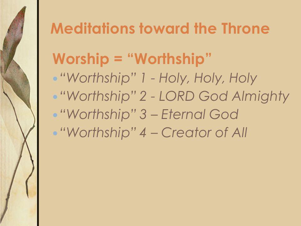 Worship = Worthship Worthship 1 - Holy, Holy, Holy Worthship 2 - LORD God Almighty Worthship 3 – Eternal God Worthship 4 – Creator of All Meditations toward the Throne
