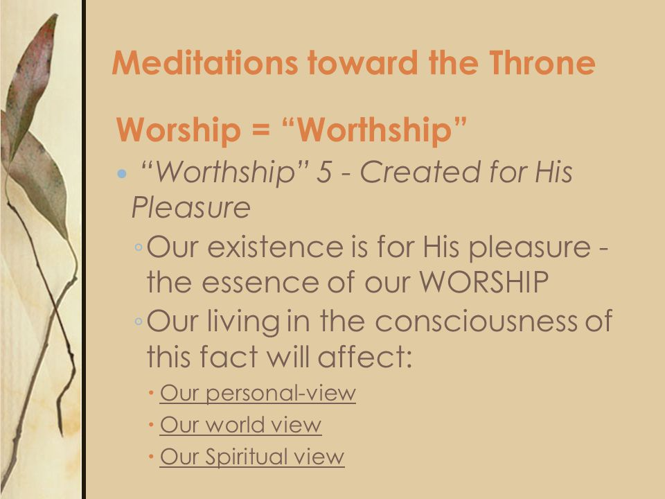 Worship = Worthship Worthship 5 - Created for His Pleasure ◦ Our existence is for His pleasure - the essence of our WORSHIP ◦ Our living in the consciousness of this fact will affect:  Our personal-view  Our world view  Our Spiritual view Meditations toward the Throne
