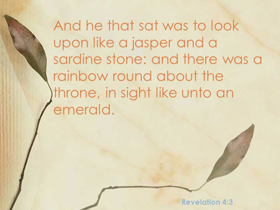 Revelation 4:3 And he that sat was to look upon like a jasper and a sardine stone: and there was a rainbow round about the throne, in sight like unto an emerald.