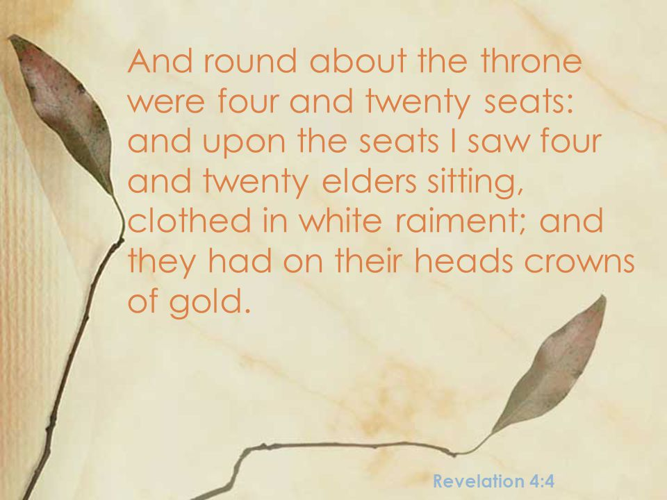 Revelation 4:4 And round about the throne were four and twenty seats: and upon the seats I saw four and twenty elders sitting, clothed in white raiment; and they had on their heads crowns of gold.