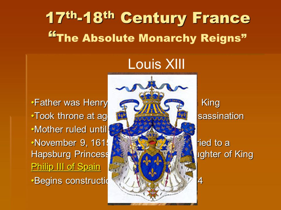 17 th -18 th Century France 17 th -18 th Century France The Absolute Monarchy Reigns Louis XIII Born 1601 - Died 1643 Reigned 1610-1643 Father was Henry IV – the first Bourbon KingFather was Henry IV – the first Bourbon King Took throne at age 8 ½ after father's assassinationTook throne at age 8 ½ after father's assassination Mother ruled until he was 13Mother ruled until he was 13 November 9, 1615, at age 14, was married to a Hapsburg Princess, Anne of Austria, daughter of King Philip III of SpainNovember 9, 1615, at age 14, was married to a Hapsburg Princess, Anne of Austria, daughter of King Philip III of SpainAnne of Austria Philip III of SpainAnne of Austria Philip III of Spain Begins construction of Versailles in 1624Begins construction of Versailles in 1624Versailles