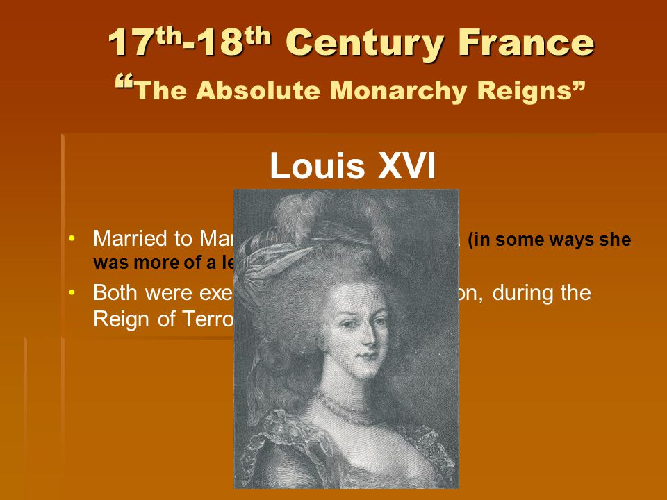 Louis XVI Married to Marie Antoinette of Austria (in some ways she was more of a leader than he was) Both were executed after the revolution, during the Reign of Terror 17 th -18 th Century France 17 th -18 th Century France The Absolute Monarchy Reigns