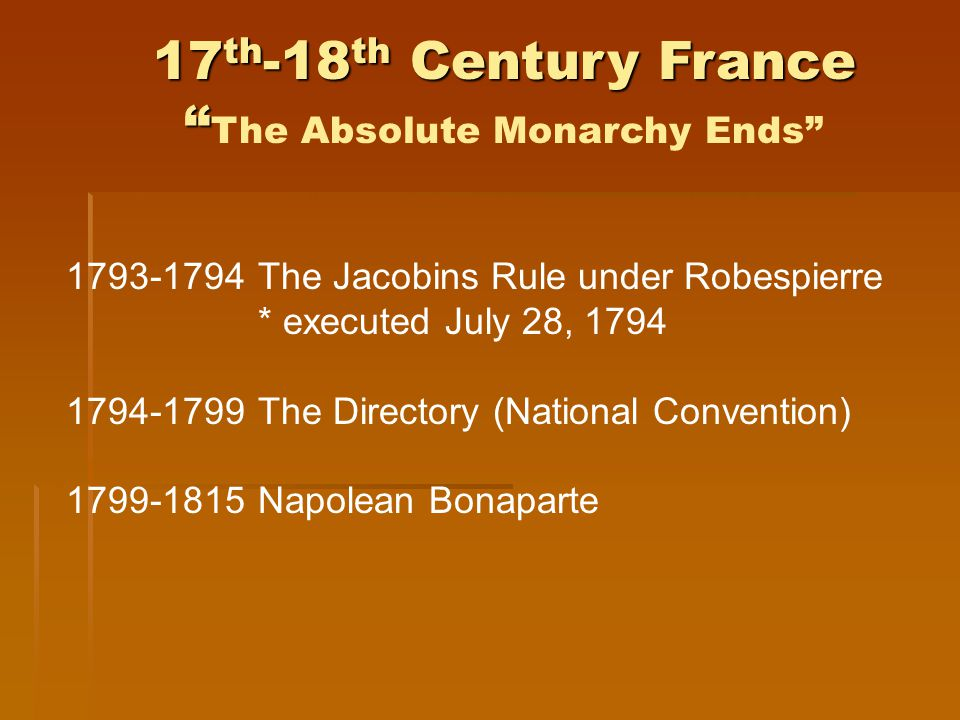 17 th -18 th Century France 17 th -18 th Century France The Absolute Monarchy Ends 1793-1794 The Jacobins Rule under Robespierre * executed July 28, 1794 1794-1799 The Directory (National Convention) 1799-1815Napolean Bonaparte