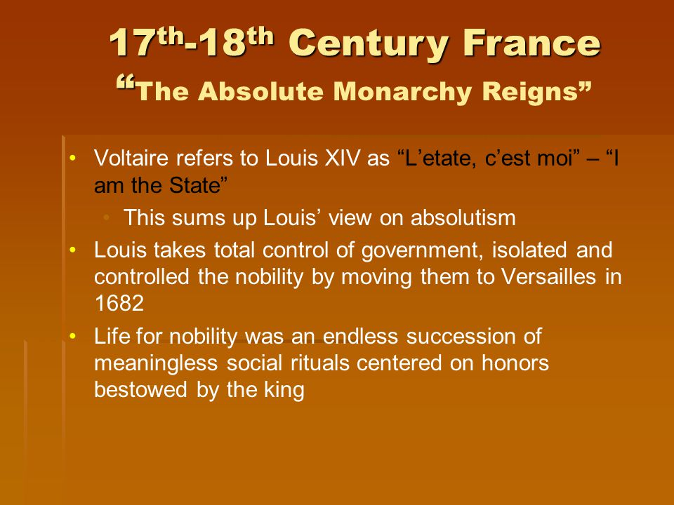 Voltaire refers to Louis XIV as L'etate, c'est moi – I am the State This sums up Louis' view on absolutism Louis takes total control of government, isolated and controlled the nobility by moving them to Versailles in 1682 Life for nobility was an endless succession of meaningless social rituals centered on honors bestowed by the king 17 th -18 th Century France 17 th -18 th Century France The Absolute Monarchy Reigns
