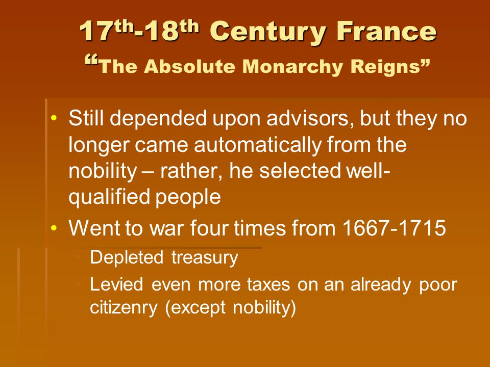 Still depended upon advisors, but they no longer came automatically from the nobility – rather, he selected well- qualified people Went to war four times from 1667-1715 Depleted treasury Levied even more taxes on an already poor citizenry (except nobility) 17 th -18 th Century France 17 th -18 th Century France The Absolute Monarchy Reigns