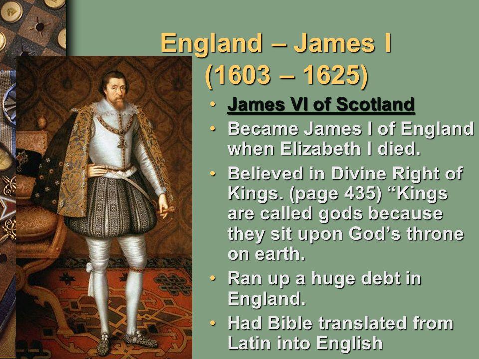 England – James I (1603 – 1625) James VI of ScotlandJames VI of ScotlandJames VI of ScotlandJames VI of Scotland Became James I of England when Elizabeth I died.Became James I of England when Elizabeth I died.