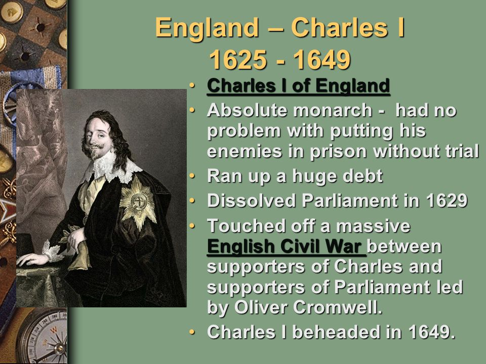 England – Charles I 1625 - 1649 Charles I of EnglandCharles I of EnglandCharles I of EnglandCharles I of England Absolute monarch - had no problem with putting his enemies in prison without trialAbsolute monarch - had no problem with putting his enemies in prison without trial Ran up a huge debtRan up a huge debt Dissolved Parliament in 1629Dissolved Parliament in 1629 Touched off a massive English Civil War between supporters of Charles and supporters of Parliament led by Oliver Cromwell.Touched off a massive English Civil War between supporters of Charles and supporters of Parliament led by Oliver Cromwell.