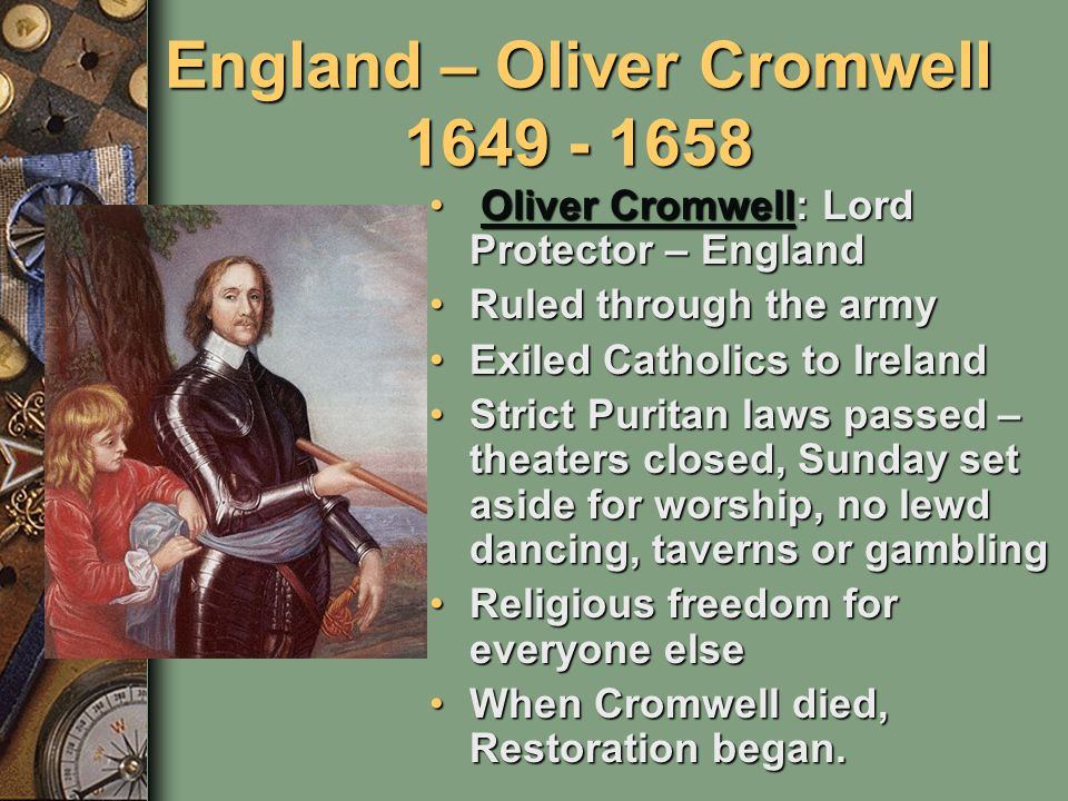 England – Oliver Cromwell 1649 - 1658 Oliver Cromwell: Lord Protector – England Oliver Cromwell: Lord Protector – EnglandOliver CromwellOliver Cromwell Ruled through the armyRuled through the army Exiled Catholics to IrelandExiled Catholics to Ireland Strict Puritan laws passed – theaters closed, Sunday set aside for worship, no lewd dancing, taverns or gamblingStrict Puritan laws passed – theaters closed, Sunday set aside for worship, no lewd dancing, taverns or gambling Religious freedom for everyone elseReligious freedom for everyone else When Cromwell died, Restoration began.When Cromwell died, Restoration began.