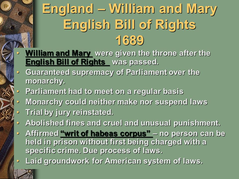 England – William and Mary English Bill of Rights 1689 William and Mary were given the throne after the English Bill of Rights was passed.William and Mary were given the throne after the English Bill of Rights was passed.William and Mary English Bill of Rights William and Mary English Bill of Rights Guaranteed supremacy of Parliament over the monarchy.Guaranteed supremacy of Parliament over the monarchy.