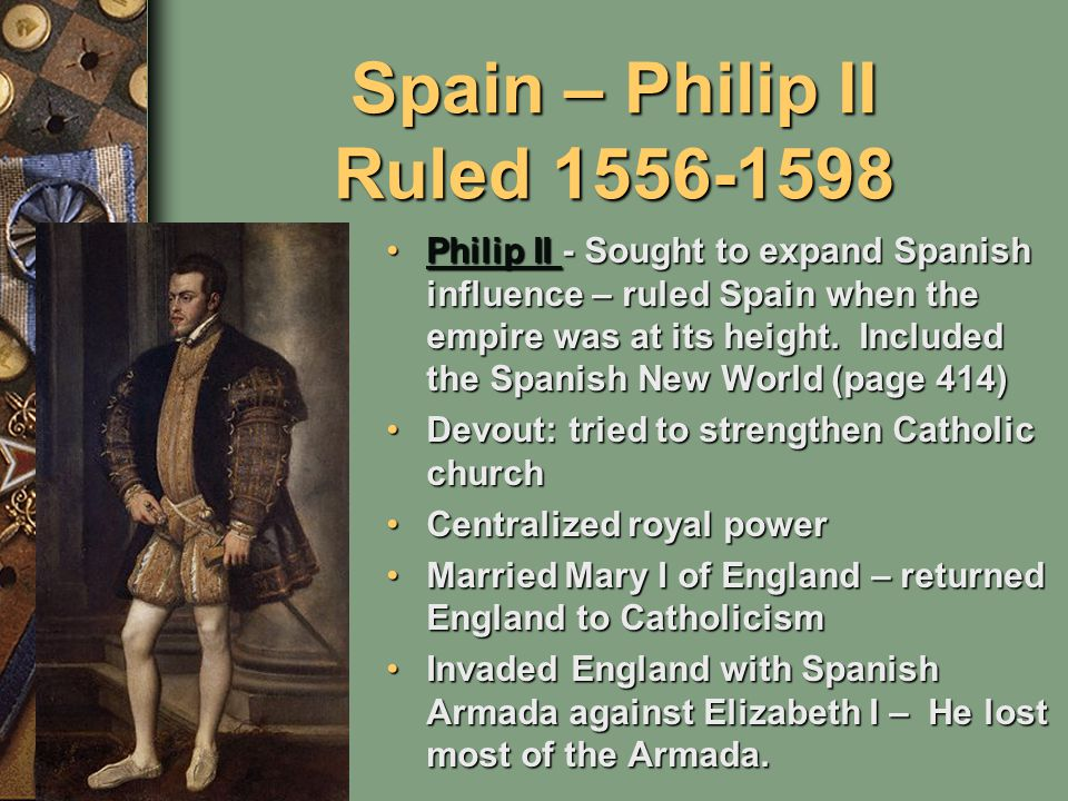 Spain – Philip II Ruled 1556-1598 Philip II - Sought to expand Spanish influence – ruled Spain when the empire was at its height.