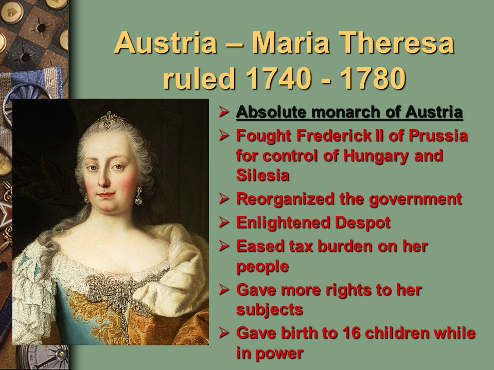 Austria – Maria Theresa ruled 1740 - 1780  Absolute monarch of Austria Absolute monarch of Austria Absolute monarch of Austria  Fought Frederick II of Prussia for control of Hungary and Silesia  Reorganized the government  Enlightened Despot  Eased tax burden on her people  Gave more rights to her subjects  Gave birth to 16 children while in power