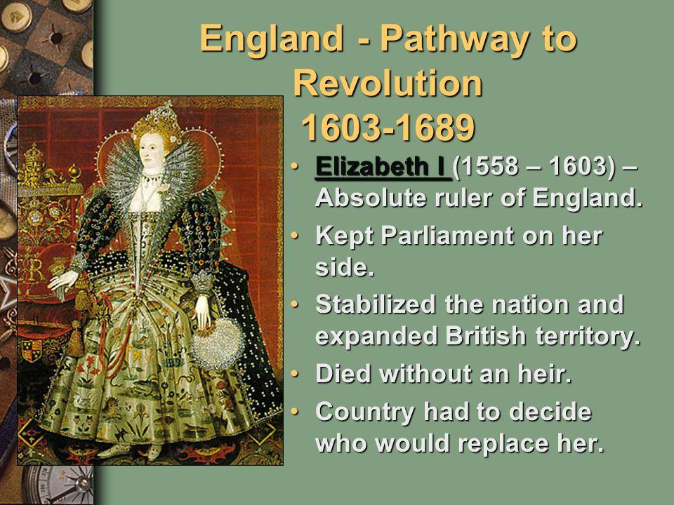 England - Pathway to Revolution 1603-1689 Elizabeth I (1558 – 1603) – Absolute ruler of England.Elizabeth I (1558 – 1603) – Absolute ruler of England.Elizabeth I Elizabeth I Kept Parliament on her side.Kept Parliament on her side.