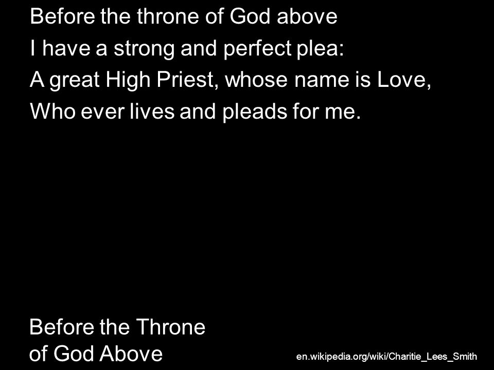 Before the Throne of God Above Before the throne of God above I have a strong and perfect plea: A great High Priest, whose name is Love, Who ever live
