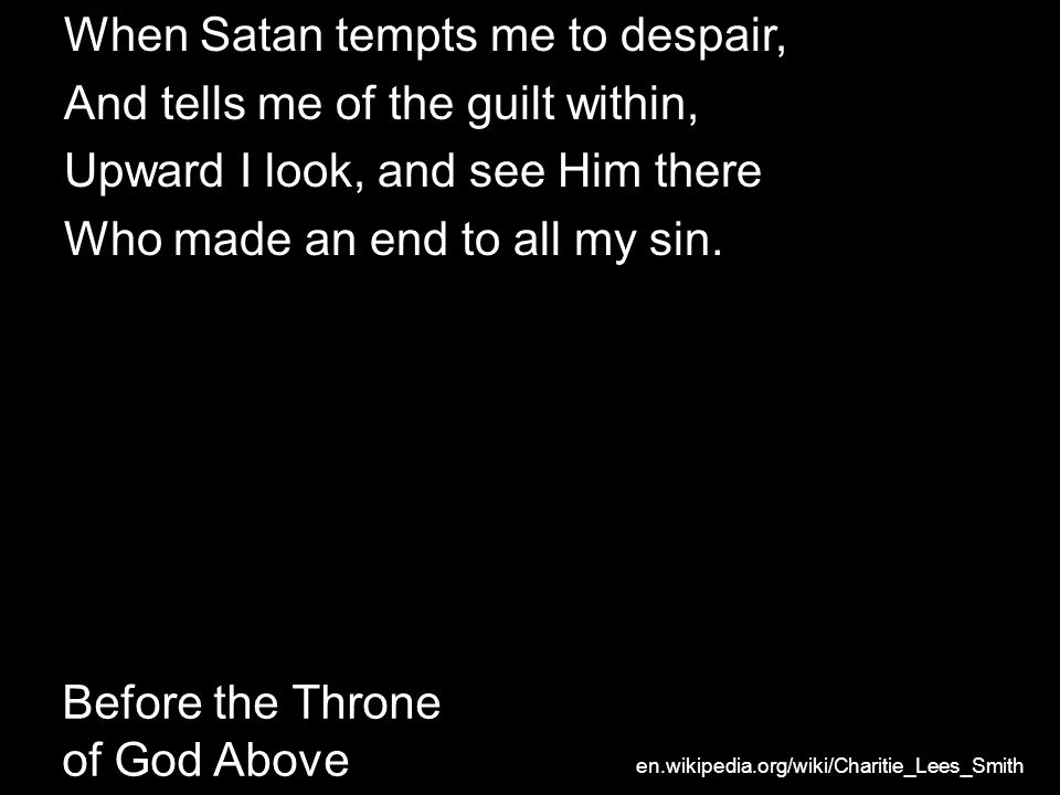 Before the Throne of God Above When Satan tempts me to despair, And tells me of the guilt within, Upward I look, and see Him there Who made an end to