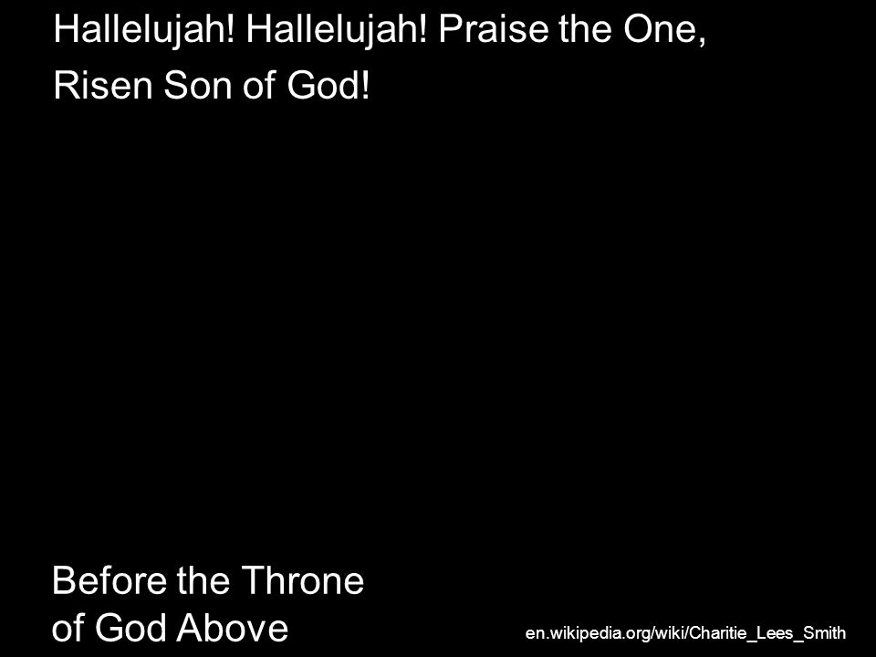 Before the Throne of God Above Hallelujah! Hallelujah! Praise the One, Risen Son of God! en.wikipedia.org/wiki/Charitie_Lees_Smith